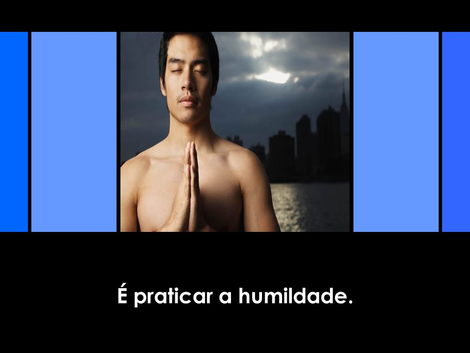 É praticar a humildade.