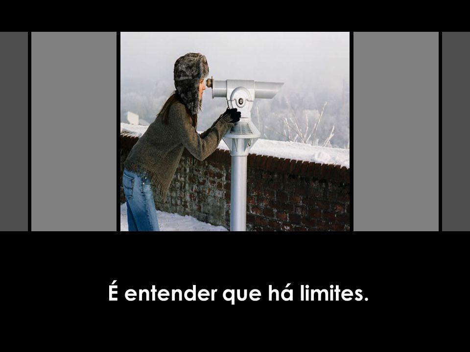 É entender que há limites.