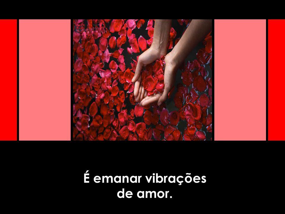 É emanar vibrações de amor.