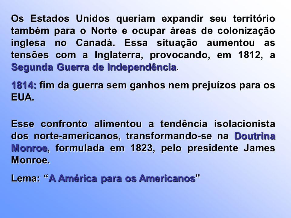 Os Estados Unidos queriam expandir seu território também para o Norte e ocupar áreas de colonização inglesa no Canadá. Essa situação aumentou as tensões com a Inglaterra, provocando, em 1812, a Segunda Guerra de Independência.