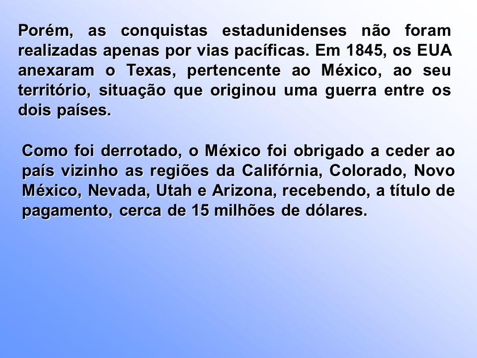 Porém, as conquistas estadunidenses não foram realizadas apenas por vias pacíficas. Em 1845, os EUA anexaram o Texas, pertencente ao México, ao seu território, situação que originou uma guerra entre os dois países.