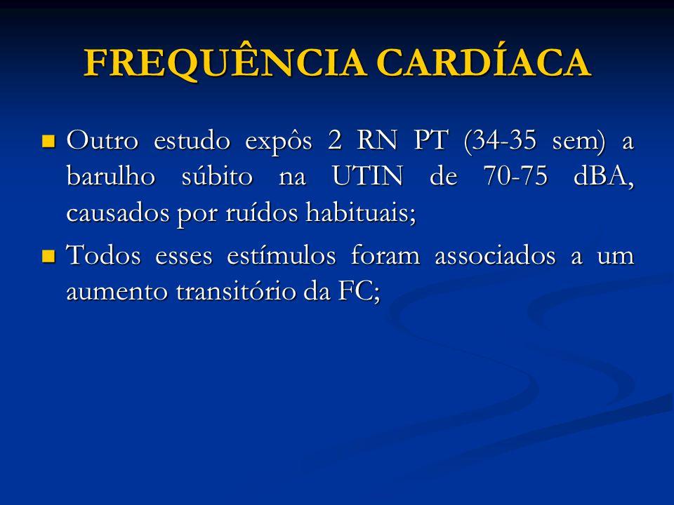 FREQUÊNCIA CARDÍACA Outro estudo expôs 2 RN PT (34-35 sem) a barulho súbito na UTIN de 70-75 dBA, causados por ruídos habituais;