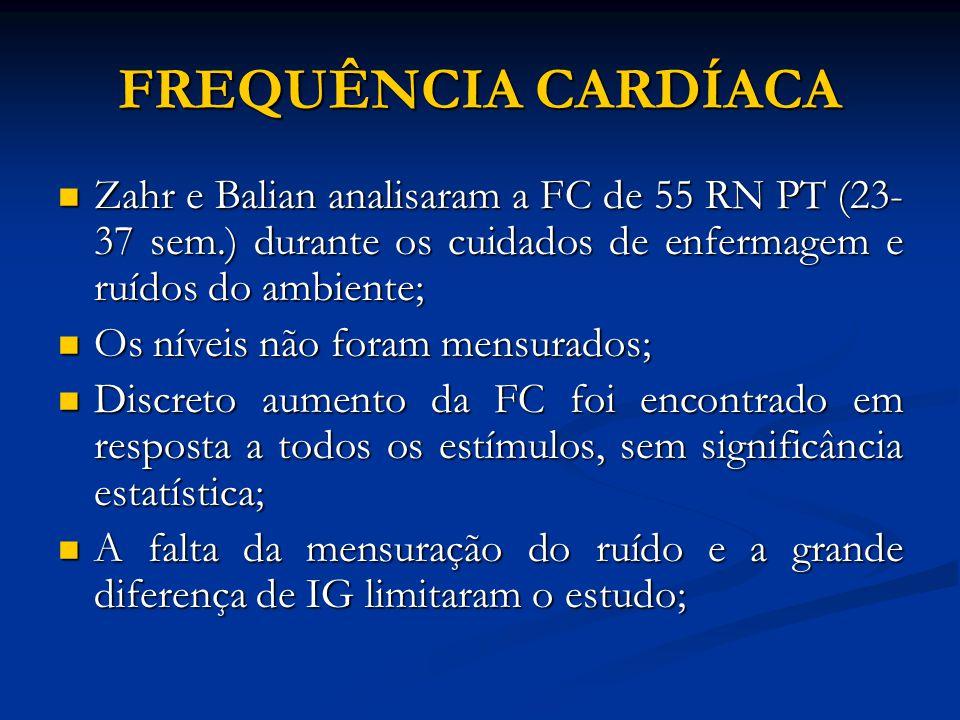FREQUÊNCIA CARDÍACA Zahr e Balian analisaram a FC de 55 RN PT (23-37 sem.) durante os cuidados de enfermagem e ruídos do ambiente;