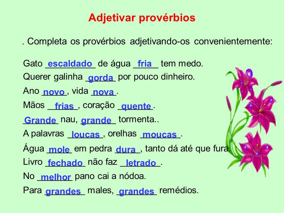 Adjetivar provérbios . Completa os provérbios adjetivando-os convenientemente: Gato __________ de água _____ tem medo.