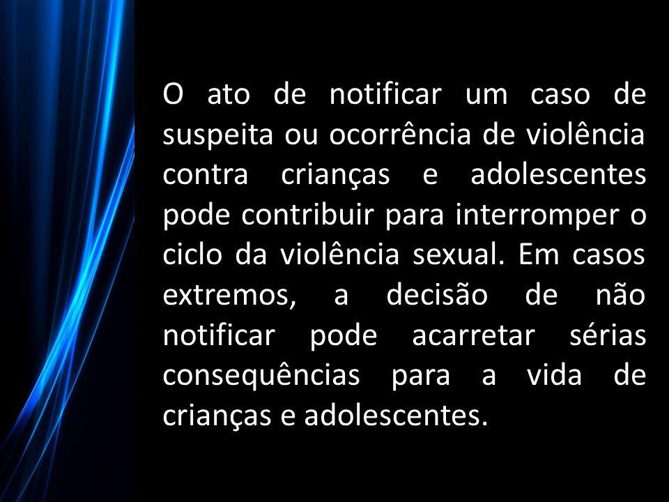 O ato de notificar um caso de suspeita ou ocorrência de violência contra crianças e adolescentes pode contribuir para interromper o ciclo da violência sexual.