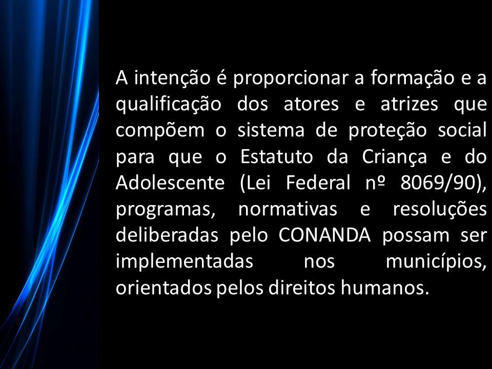 A intenção é proporcionar a formação e a qualificação dos atores e atrizes que compõem o sistema de proteção social para que o Estatuto da Criança e do Adolescente (Lei Federal nº 8069/90), programas, normativas e resoluções deliberadas pelo CONANDA possam ser implementadas nos municípios, orientados pelos direitos humanos.