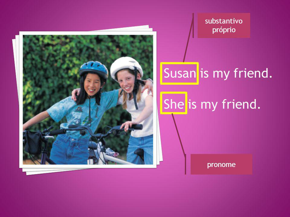 substantivo próprio Susan is my friend. She is my friend. pronome