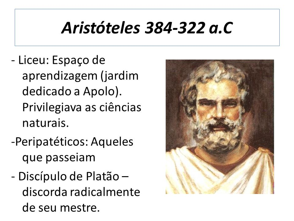 Aristóteles 384-322 a.C - Liceu: Espaço de aprendizagem (jardim dedicado a Apolo). Privilegiava as ciências naturais.