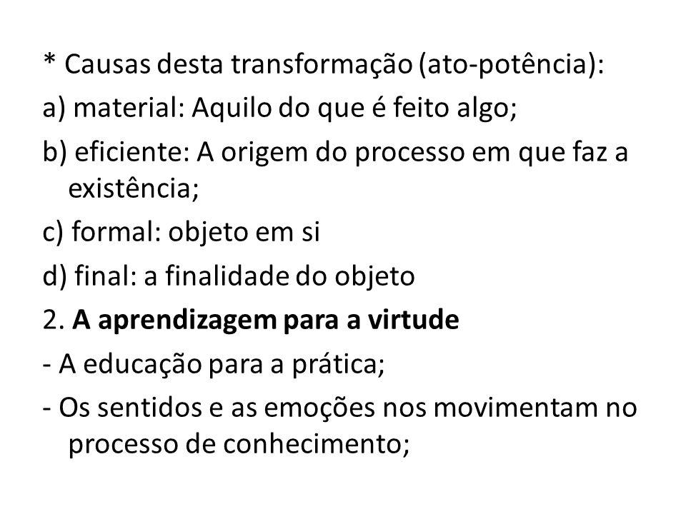 * Causas desta transformação (ato-potência): a) material: Aquilo do que é feito algo; b) eficiente: A origem do processo em que faz a existência; c) formal: objeto em si d) final: a finalidade do objeto 2.