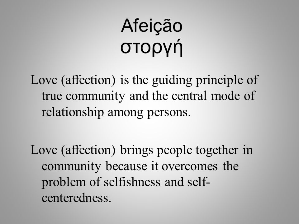 Afeição στοργή. Love (affection) is the guiding principle of true community and the central mode of relationship among persons.
