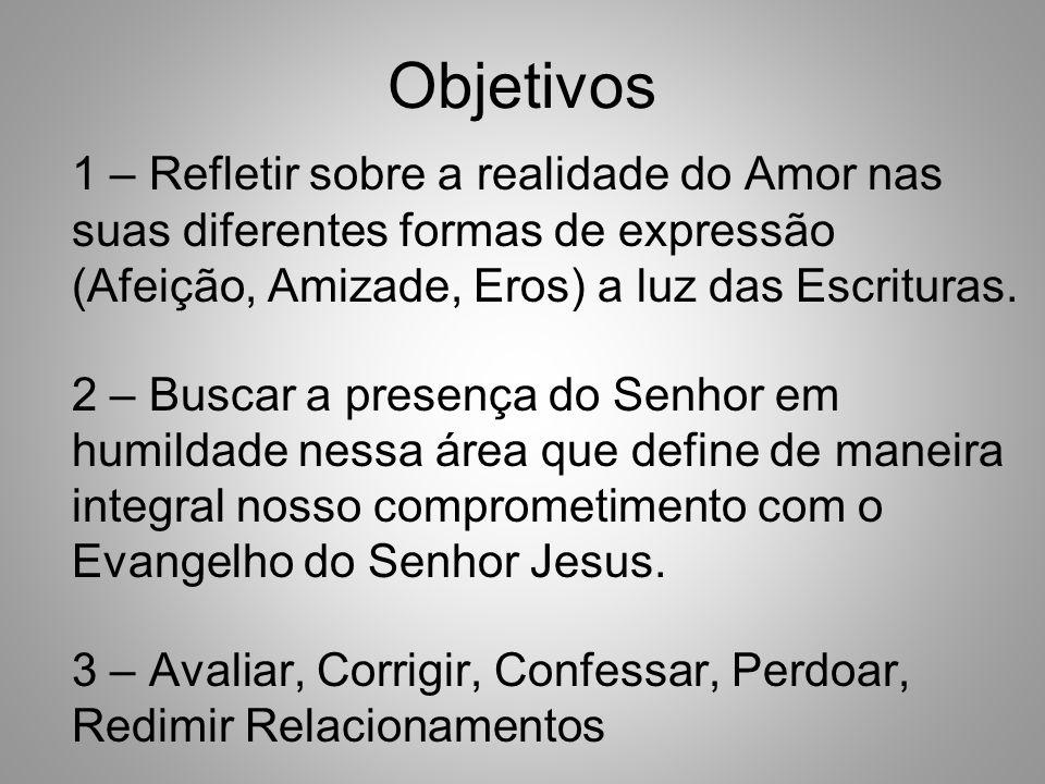 Objetivos 1 – Refletir sobre a realidade do Amor nas suas diferentes formas de expressão (Afeição, Amizade, Eros) a luz das Escrituras.