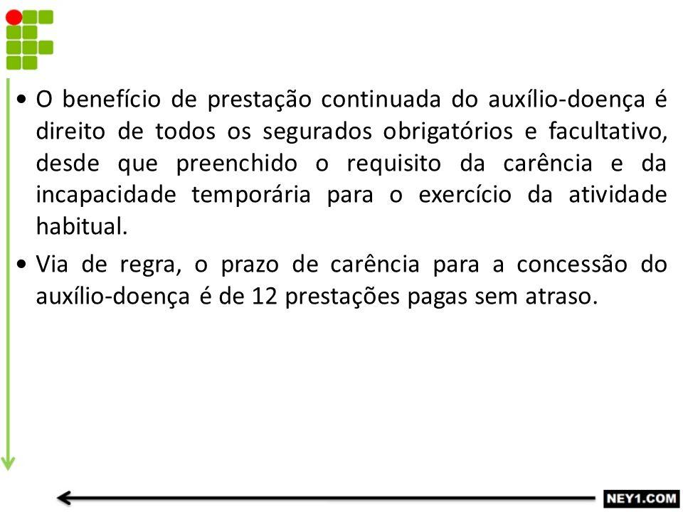 O benefício de prestação continuada do auxílio-doença é direito de todos os segurados obrigatórios e facultativo, desde que preenchido o requisito da carência e da incapacidade temporária para o exercício da atividade habitual.