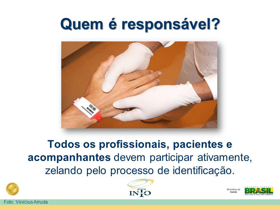 Quem é responsável Todos os profissionais, pacientes e acompanhantes devem participar ativamente, zelando pelo processo de identificação.