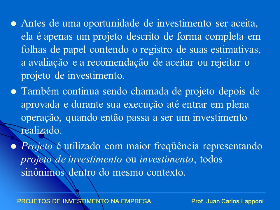 Antes de uma oportunidade de investimento ser aceita, ela é apenas um projeto descrito de forma completa em folhas de papel contendo o registro de suas estimativas, a avaliação e a recomendação de aceitar ou rejeitar o projeto de investimento.