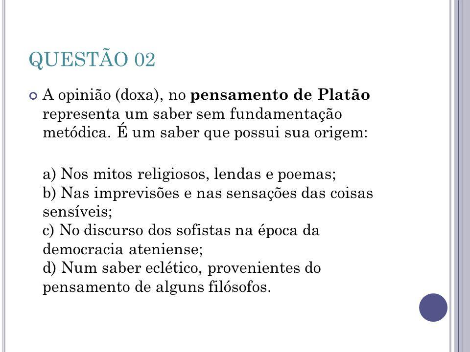 QUESTÃO 02 A opinião (doxa), no pensamento de Platão representa um saber sem fundamentação metódica. É um saber que possui sua origem: