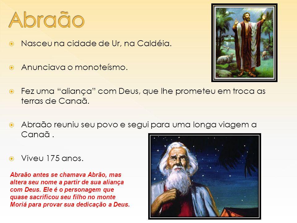 Abraão Nasceu na cidade de Ur, na Caldéia. Anunciava o monoteísmo.
