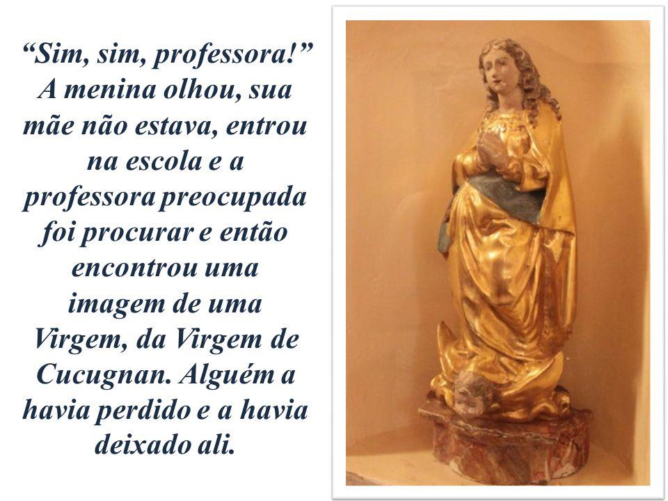 Sim, sim, professora! A menina olhou, sua mãe não estava, entrou na escola e a professora preocupada foi procurar e então encontrou uma imagem de uma Virgem, da Virgem de Cucugnan.