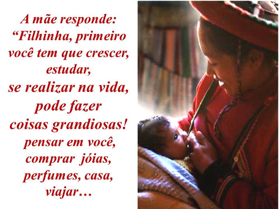 A mãe responde: Filhinha, primeiro você tem que crescer, estudar, se realizar na vida, pode fazer coisas grandiosas.