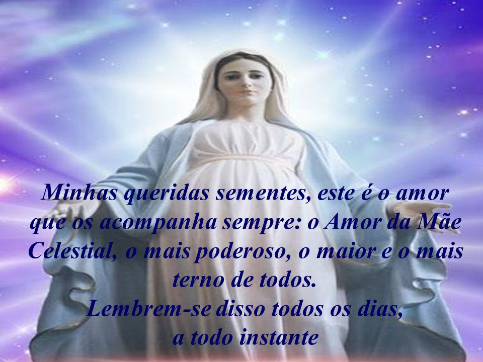 Minhas queridas sementes, este é o amor que os acompanha sempre: o Amor da Mãe Celestial, o mais poderoso, o maior e o mais terno de todos.