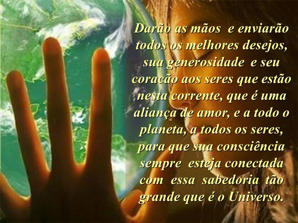 Darão as mãos e enviarão todos os melhores desejos, sua generosidade e seu coracão aos seres que estão nesta corrente, que é uma aliança de amor, e a todo o planeta, a todos os seres, para que sua consciência sempre esteja conectada com essa sabedoria tão grande que é o Universo.