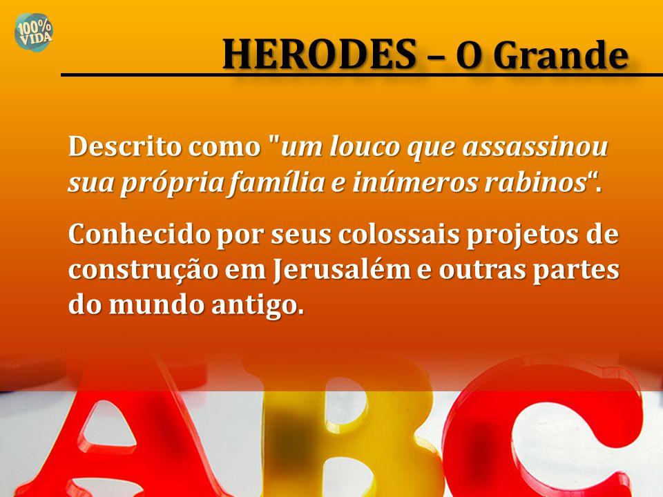 HERODES – O Grande Descrito como um louco que assassinou sua própria família e inúmeros rabinos .