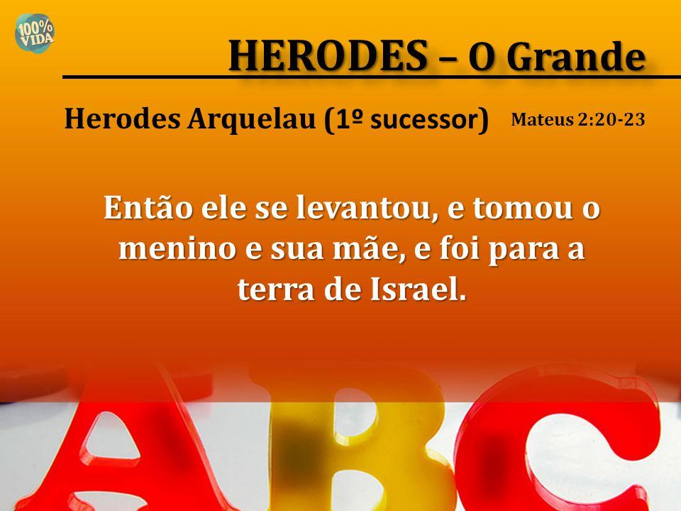 HERODES – O Grande Herodes Arquelau (1º sucessor) Mateus 2:20-23.