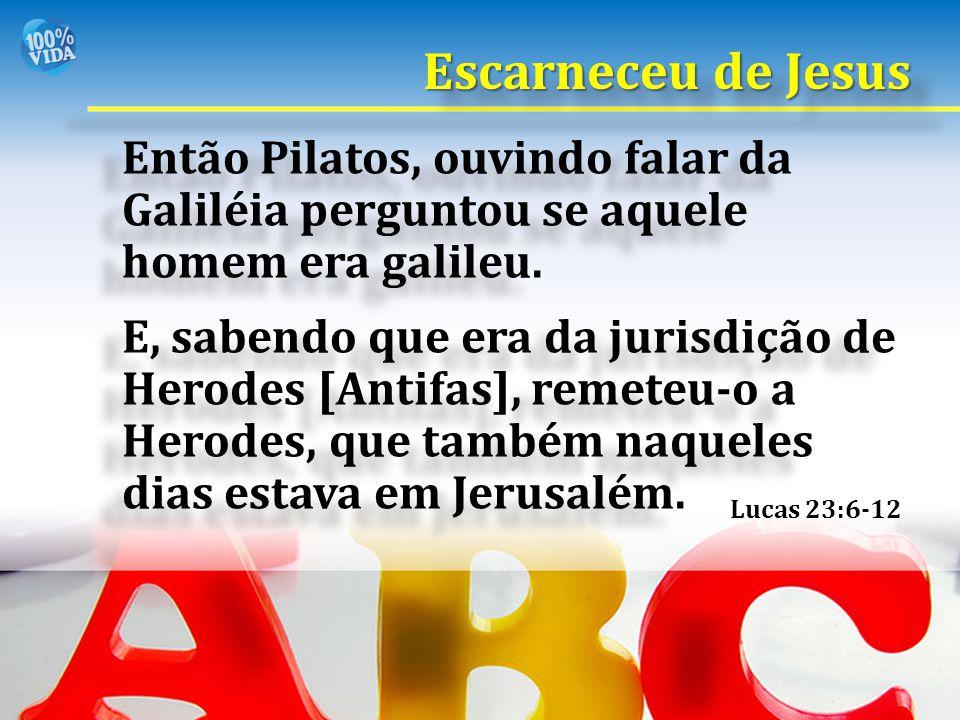 Escarneceu de Jesus Então Pilatos, ouvindo falar da Galiléia perguntou se aquele homem era galileu.