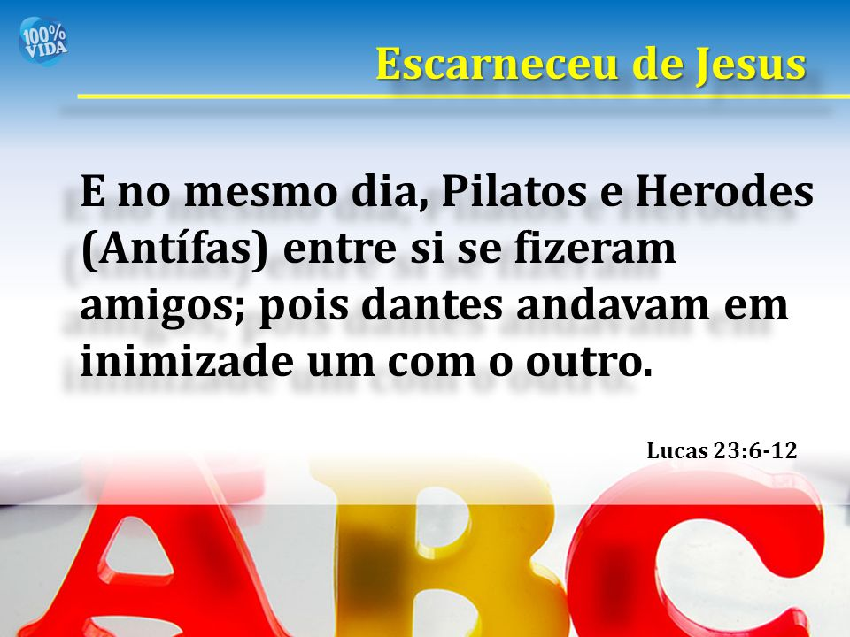 Escarneceu de Jesus E no mesmo dia, Pilatos e Herodes (Antífas) entre si se fizeram amigos; pois dantes andavam em inimizade um com o outro.