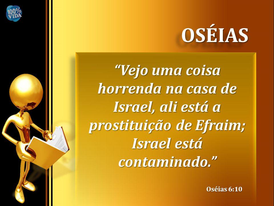 OSÉIAS Vejo uma coisa horrenda na casa de Israel, ali está a prostituição de Efraim; Israel está contaminado.