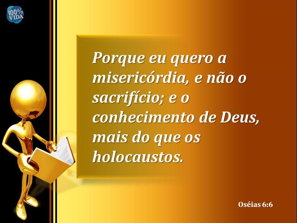 Porque eu quero a misericórdia, e não o sacrifício; e o conhecimento de Deus, mais do que os holocaustos.