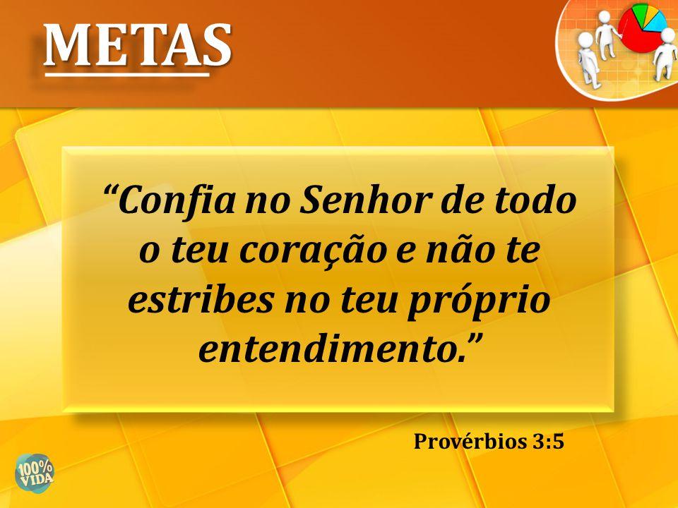 METAS Confia no Senhor de todo o teu coração e não te estribes no teu próprio entendimento. Provérbios 3:5.