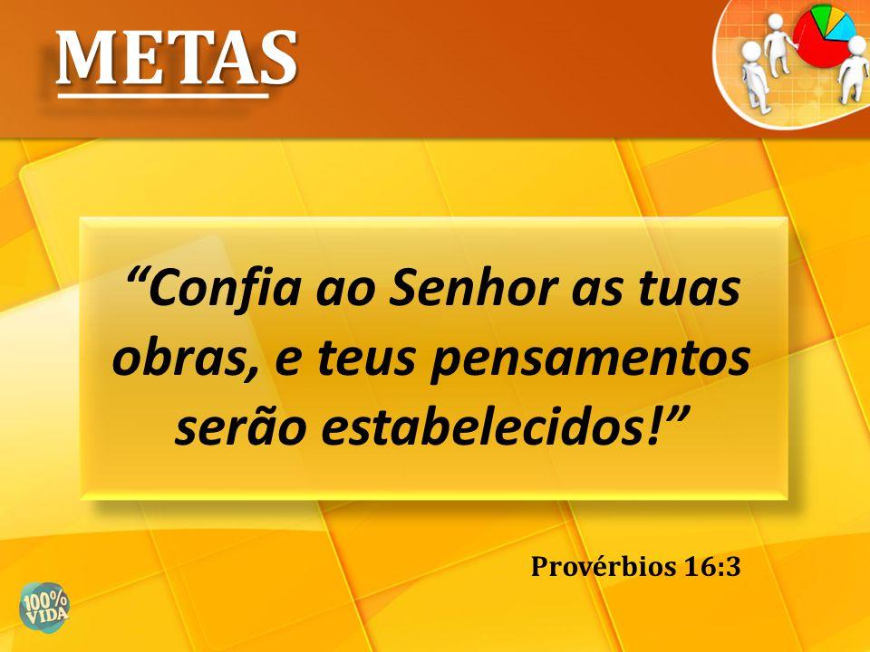 METAS Confia ao Senhor as tuas obras, e teus pensamentos serão estabelecidos! Provérbios 16:3