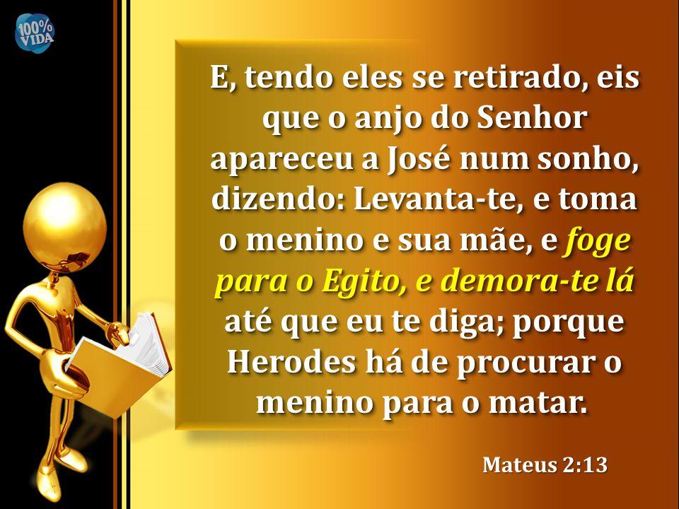 E, tendo eles se retirado, eis que o anjo do Senhor apareceu a José num sonho, dizendo: Levanta-te, e toma o menino e sua mãe, e foge para o Egito, e demora-te lá até que eu te diga; porque Herodes há de procurar o menino para o matar.