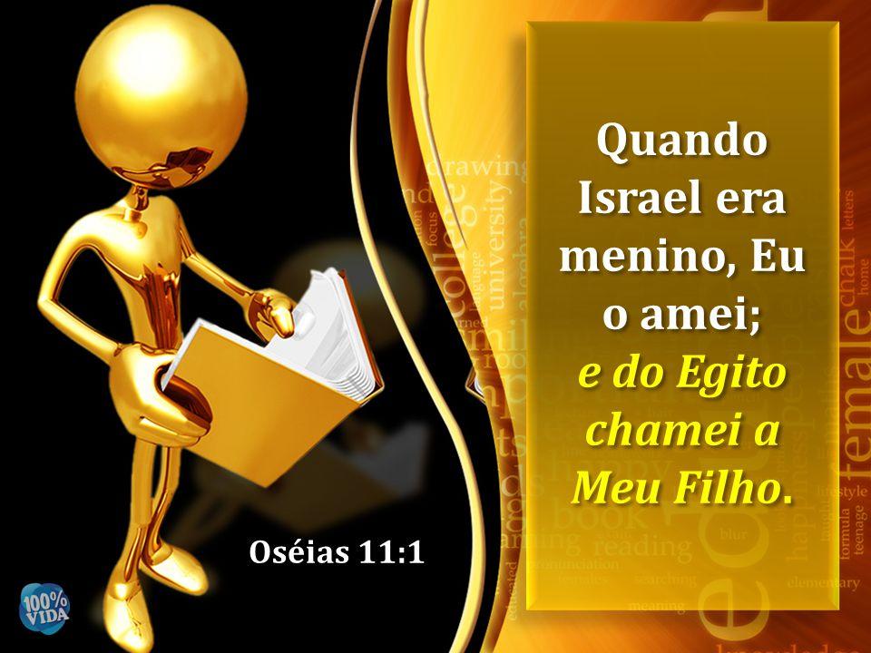 Quando Israel era menino, Eu o amei; e do Egito chamei a Meu Filho.