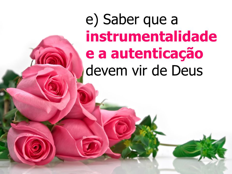 e) Saber que a instrumentalidade e a autenticação devem vir de Deus