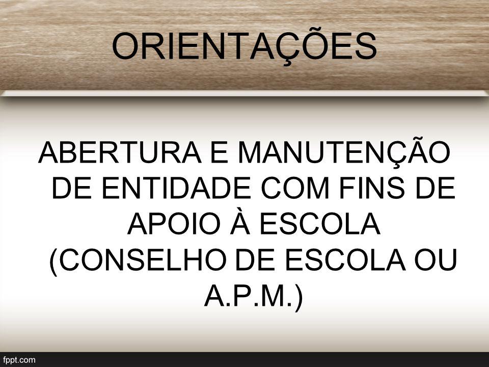 ORIENTAÇÕES ABERTURA E MANUTENÇÃO DE ENTIDADE COM FINS DE APOIO À ESCOLA (CONSELHO DE ESCOLA OU A.P.M.)
