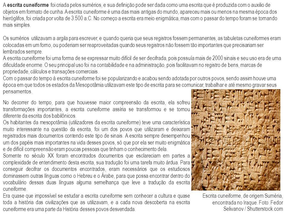 A escrita cuneiforme foi criada pelos sumérios, e sua definição pode ser dada como uma escrita que é produzida com o auxilio de objetos em formato de cunha. A escrita cuneiforme é uma das mais antigas do mundo, apareceu mais ou menos na mesma época dos hieróglifos, foi criada por volta de 3.500 a.C. No começo a escrita era meio enigmática, mas com o passar do tempo foram se tornando mais simples.