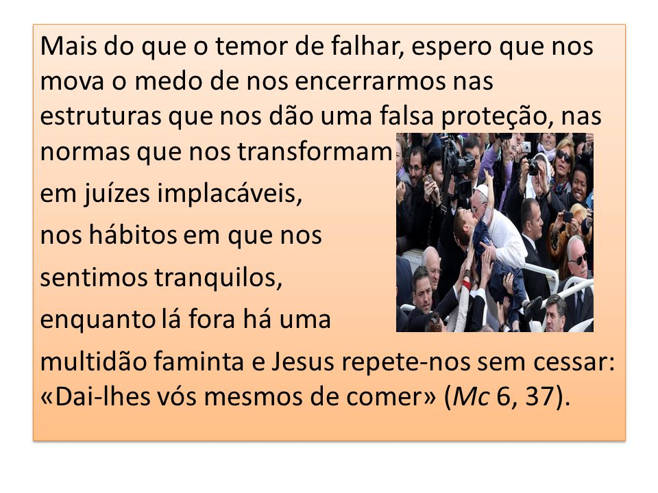 Mais do que o temor de falhar, espero que nos mova o medo de nos encerrarmos nas estruturas que nos dão uma falsa proteção, nas normas que nos transformam em juízes implacáveis, nos hábitos em que nos sentimos tranquilos, enquanto lá fora há uma multidão faminta e Jesus repete-nos sem cessar: «Dai-lhes vós mesmos de comer» (Mc 6, 37).