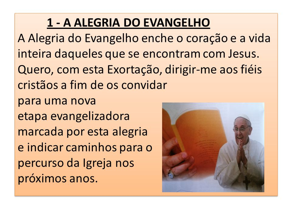 1 - A ALEGRIA DO EVANGELHO A Alegria do Evangelho enche o coração e a vida inteira daqueles que se encontram com Jesus.