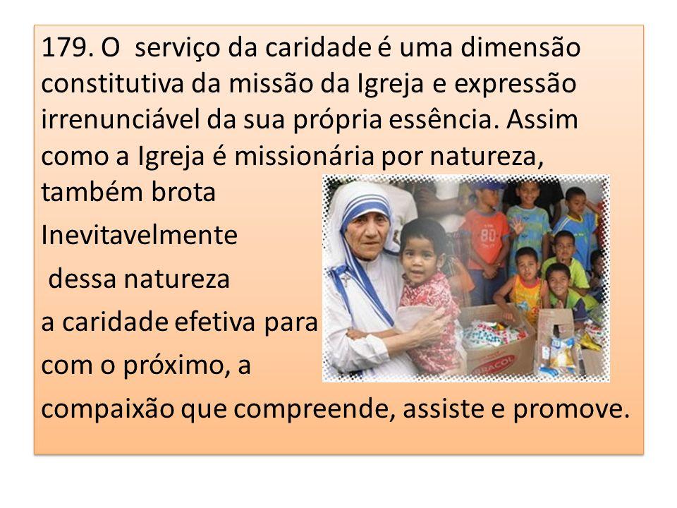 179. O serviço da caridade é uma dimensão constitutiva da missão da Igreja e expressão irrenunciável da sua própria essência. Assim como a Igreja é missionária por natureza, também brota