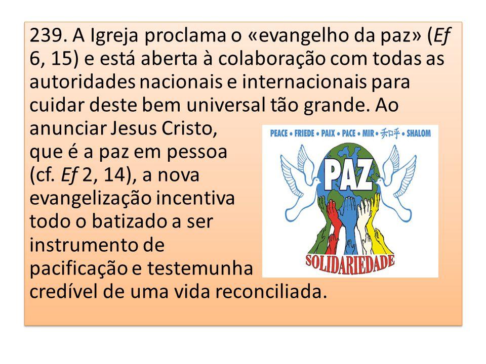 239. A Igreja proclama o «evangelho da paz» (Ef 6, 15) e está aberta à colaboração com todas as autoridades nacionais e internacionais para cuidar deste bem universal tão grande. Ao anunciar Jesus Cristo,