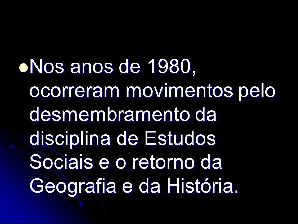 Nos anos de 1980, ocorreram movimentos pelo desmembramento da disciplina de Estudos Sociais e o retorno da Geografia e da História.