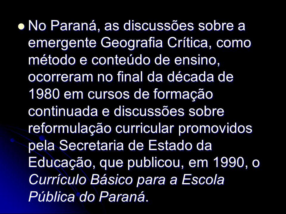No Paraná, as discussões sobre a emergente Geografia Crítica, como método e conteúdo de ensino, ocorreram no final da década de 1980 em cursos de formação continuada e discussões sobre reformulação curricular promovidos pela Secretaria de Estado da Educação, que publicou, em 1990, o Currículo Básico para a Escola Pública do Paraná.
