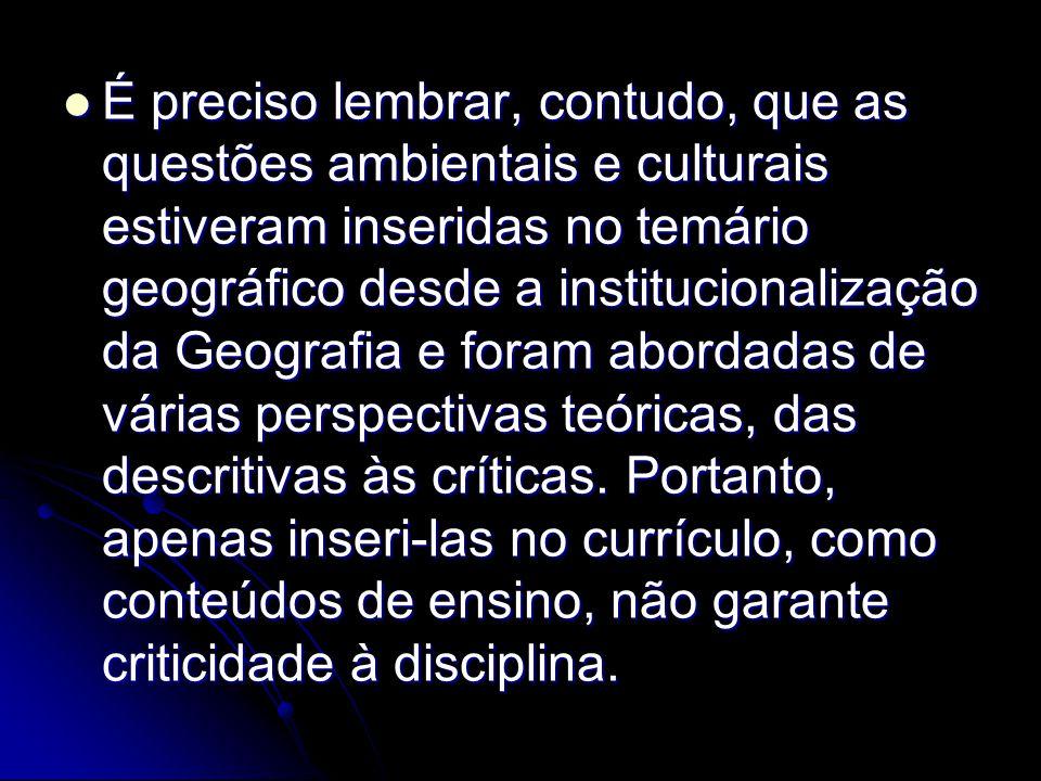 É preciso lembrar, contudo, que as questões ambientais e culturais estiveram inseridas no temário geográfico desde a institucionalização da Geografia e foram abordadas de várias perspectivas teóricas, das descritivas às críticas.