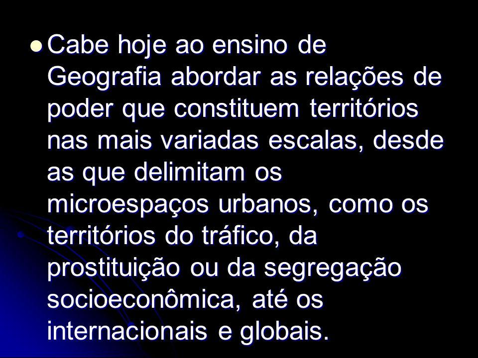 Cabe hoje ao ensino de Geografia abordar as relações de poder que constituem territórios nas mais variadas escalas, desde as que delimitam os microespaços urbanos, como os territórios do tráfico, da prostituição ou da segregação socioeconômica, até os internacionais e globais.