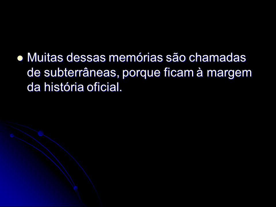 Muitas dessas memórias são chamadas de subterrâneas, porque ficam à margem da história oficial.