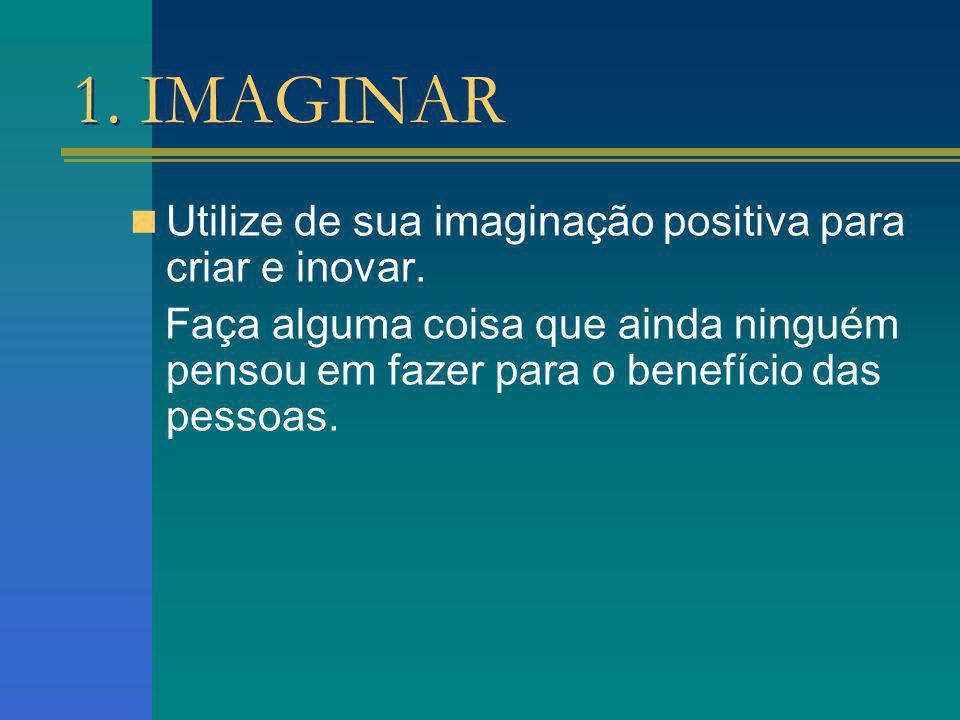 1. IMAGINAR Utilize de sua imaginação positiva para criar e inovar.
