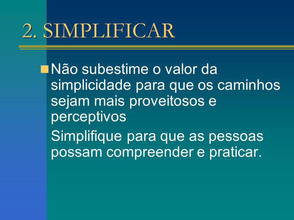 2. SIMPLIFICAR Não subestime o valor da simplicidade para que os caminhos sejam mais proveitosos e perceptivos.