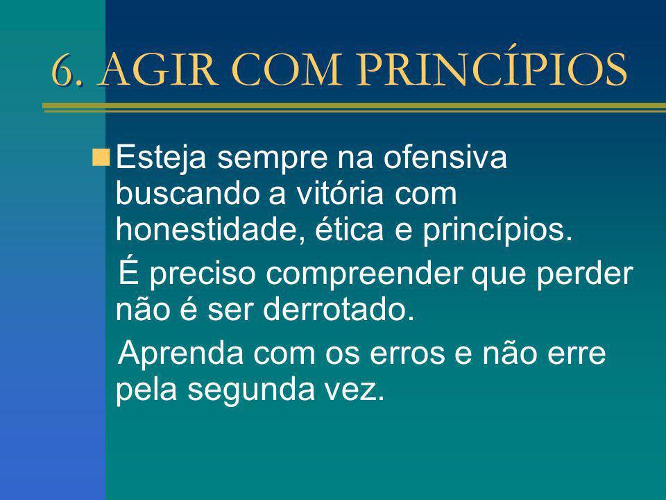 6. AGIR COM PRINCÍPIOS Esteja sempre na ofensiva buscando a vitória com honestidade, ética e princípios.