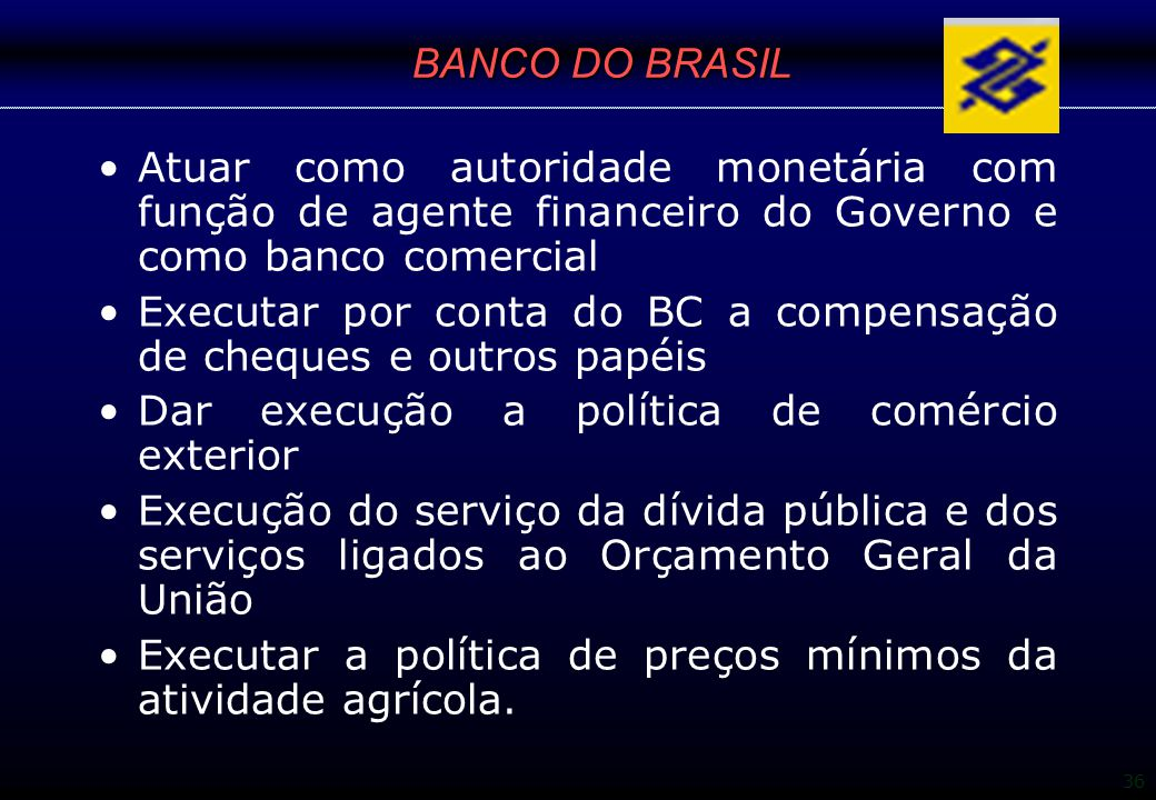 BANCO DO BRASIL Atuar como autoridade monetária com função de agente financeiro do Governo e como banco comercial.